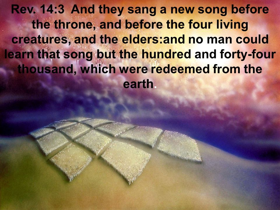 Rev. 14:3 And they sang a new song before the throne, and before the four living creatures, and the elders:and no man could learn that song but the hu