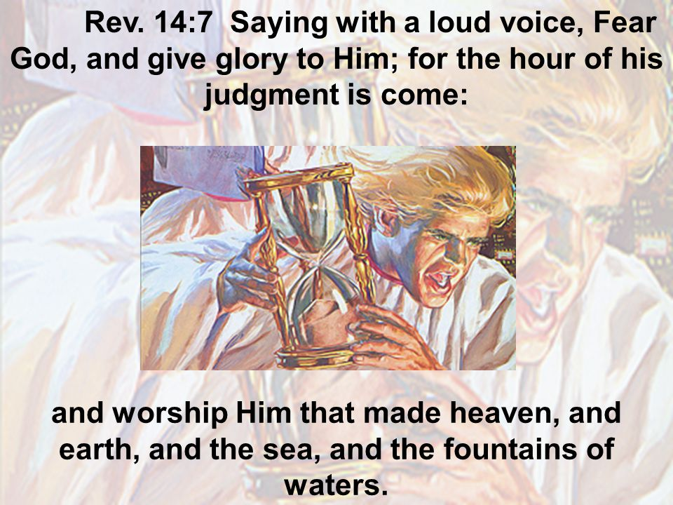 Rev. 14:7 Saying with a loud voice, Fear God, and give glory to Him; for the hour of his judgment is come: and worship Him that made heaven, and earth