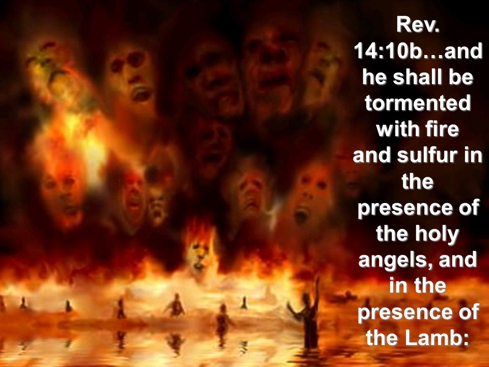 Rev. 14:10b…and he shall be tormented with fire and sulfur in the presence of the holy angels, and in the presence of the Lamb: