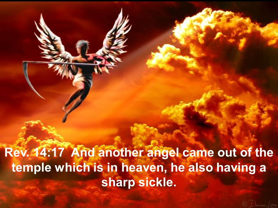 Rev. 14:17 And another angel came out of the temple which is in heaven, he also having a sharp sickle.