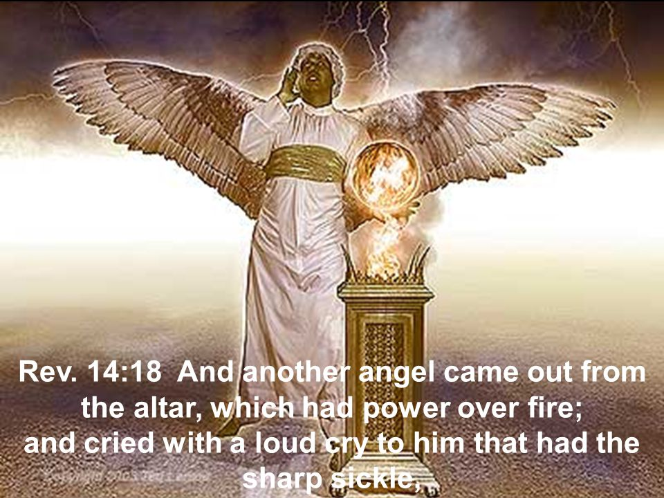 Rev. 14:18 And another angel came out from the altar, which had power over fire; and cried with a loud cry to him that had the sharp sickle,