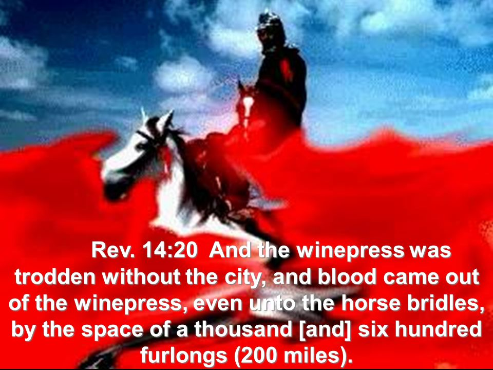 Rev. 14:20 And the winepress was trodden without the city, and blood came out of the winepress, even unto the horse bridles, by the space of a thousan