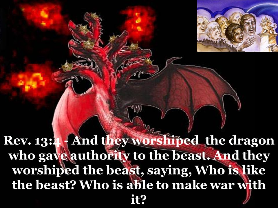 Rev. 13:4 - And they worshiped the dragon who gave authority to the beast. And they worshiped the beast, saying, Who is like the beast? Who is able to