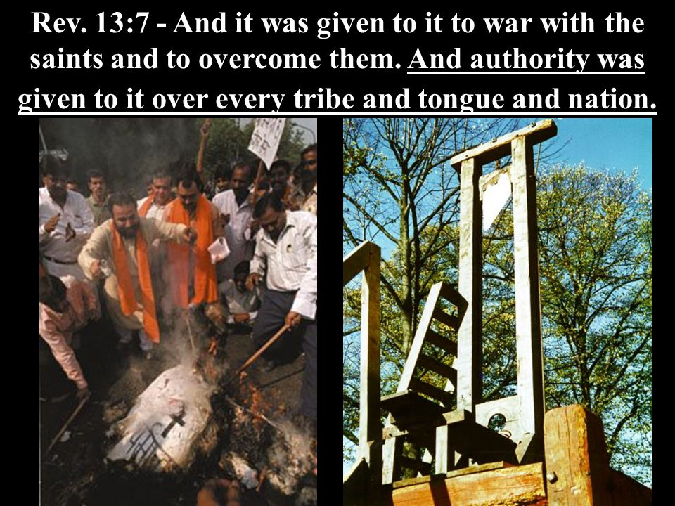 Rev. 13:7 - And it was given to it to war with the saints and to overcome them. And authority was given to it over every tribe and tongue and nation.
