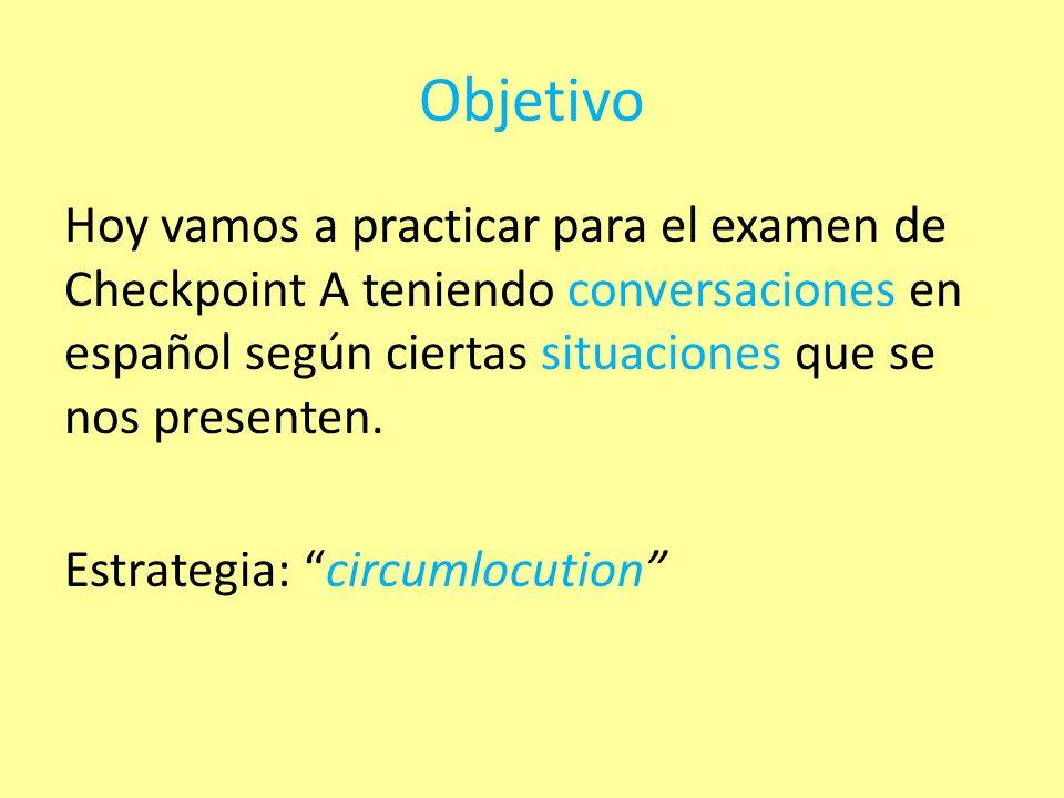 Objetivo Hoy vamos a practicar para el examen de Checkpoint A teniendo conversaciones en español según ciertas situaciones que se nos presenten.