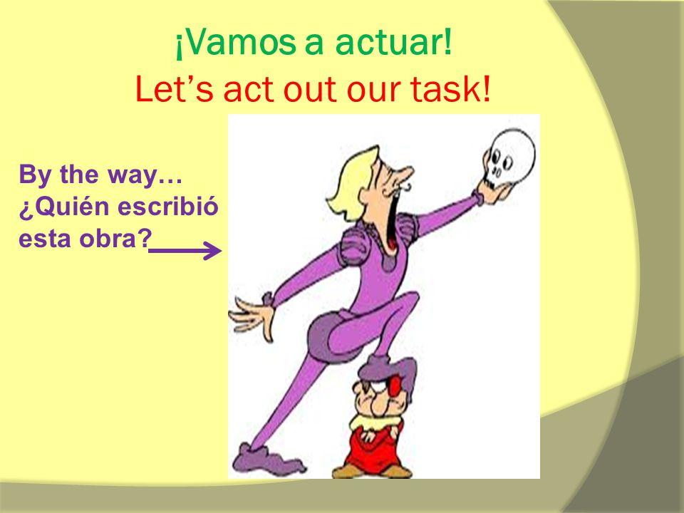 ¡Vamos a actuar! Let's act out our task! By the way… ¿Quién escribió esta obra?