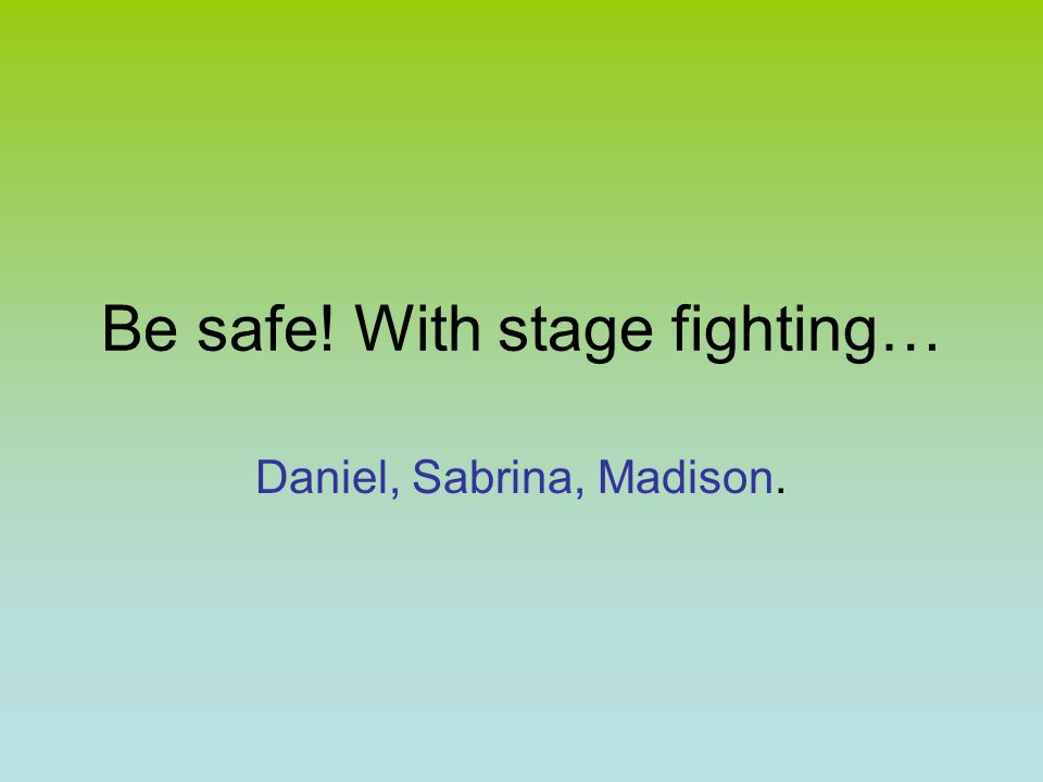 Be safe! With stage fighting… Daniel, Sabrina, Madison.