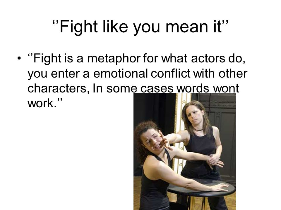 ''Fight like you mean it'' ''Fight is a metaphor for what actors do, you enter a emotional conflict with other characters, In some cases words wont wo