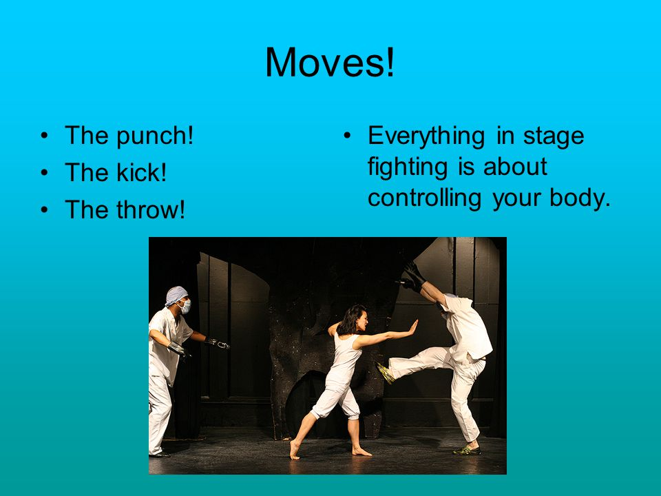 Moves! The punch! The kick! The throw! Everything in stage fighting is about controlling your body.