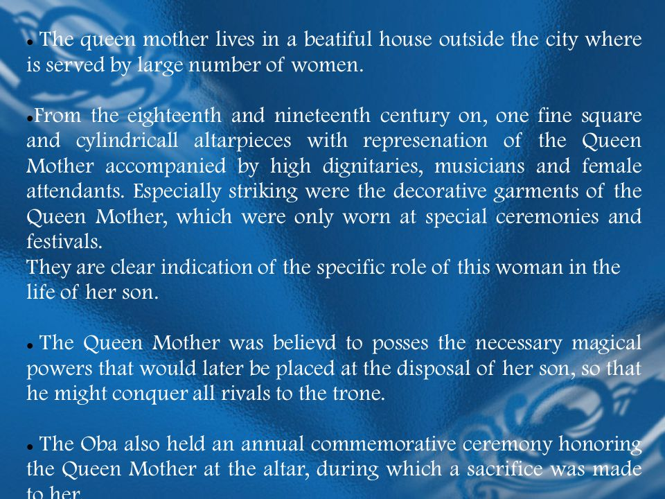 The queen mother lives in a beatiful house outside the city where is served by large number of women. From the eighteenth and nineteenth century on, o