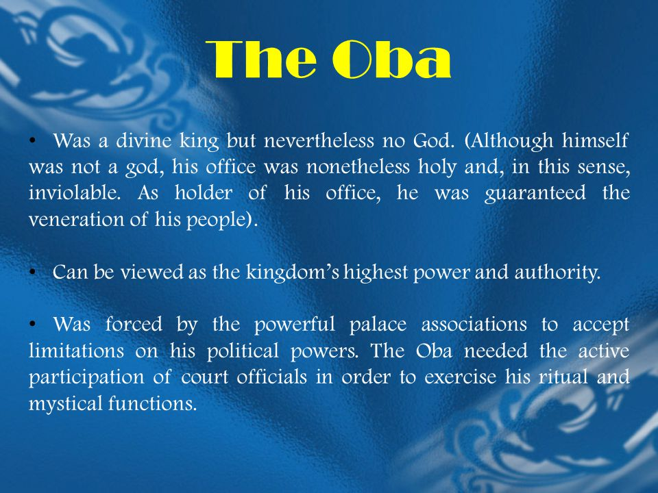 The Oba Was a divine king but nevertheless no God. (Although himself was not a god, his office was nonetheless holy and, in this sense, inviolable. As