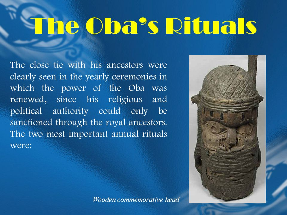 The Oba's Rituals The close tie with his ancestors were clearly seen in the yearly ceremonies in which the power of the Oba was renewed, since his rel