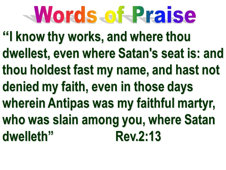 """ I know thy works, and where thou dwellest, even where Satan's seat is: and thou holdest fast my name, and hast not denied my faith, even in those da"