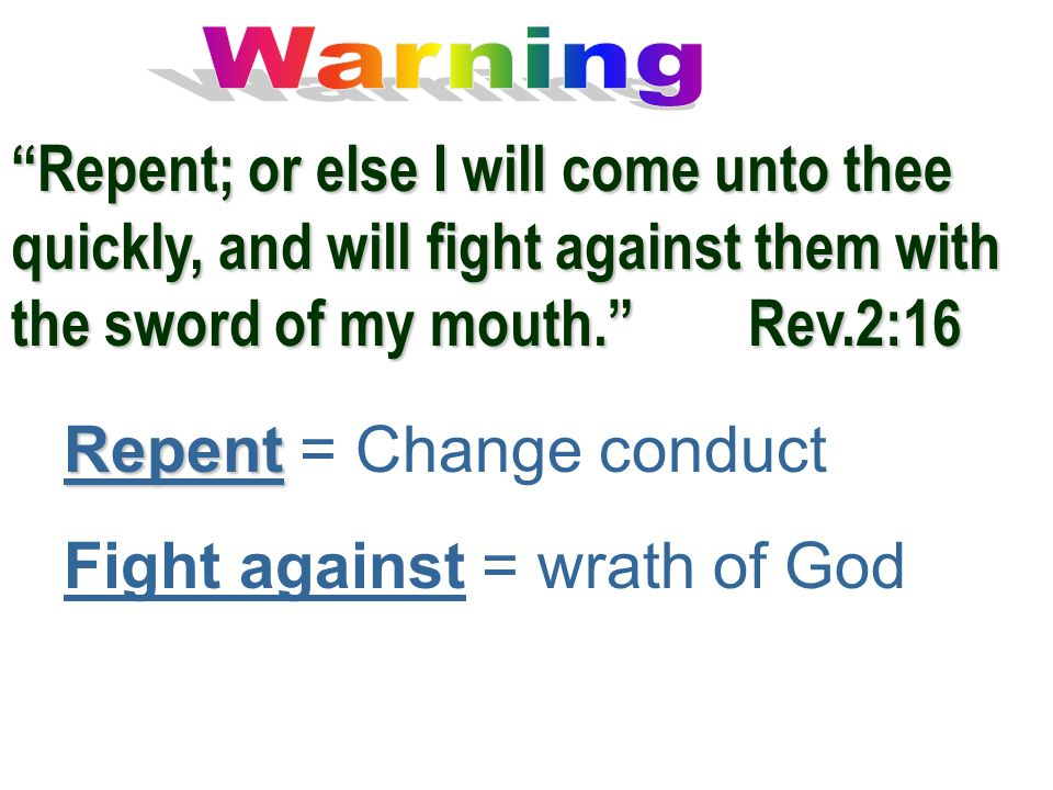 """Repent; or else I will come unto thee quickly, and will fight against them with the sword of my mouth.""Rev.2:16 Repent Repent = Change conduct Fight"