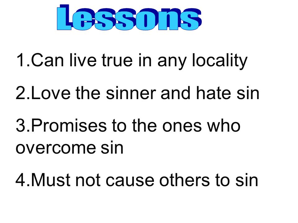 1.Can live true in any locality 2.Love the sinner and hate sin 3.Promises to the ones who overcome sin 4.Must not cause others to sin