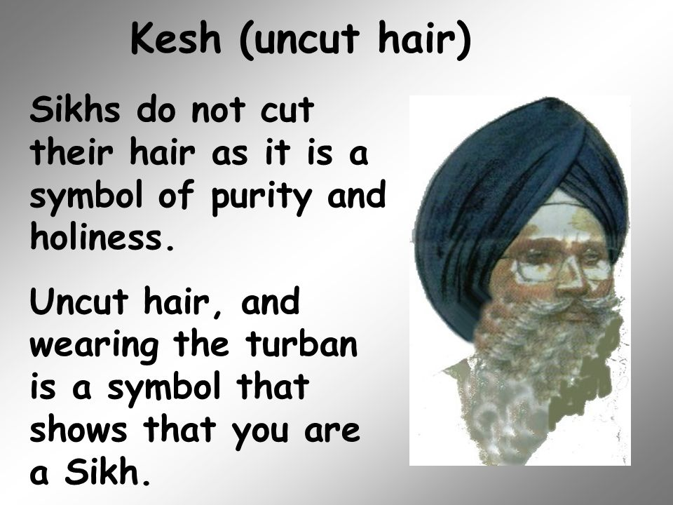 Kesh (uncut hair) Sikhs do not cut their hair as it is a symbol of purity and holiness.