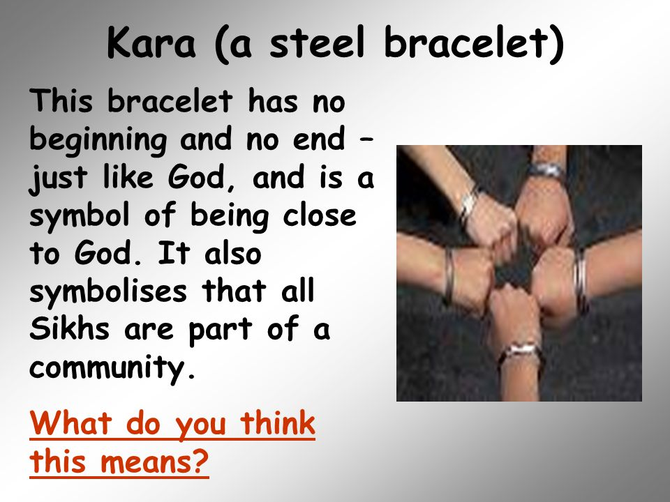 Kara (a steel bracelet) This bracelet has no beginning and no end – just like God, and is a symbol of being close to God. It also symbolises that all