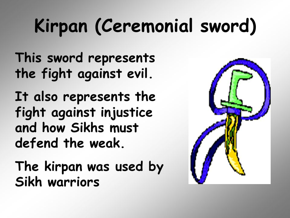 Kirpan (Ceremonial sword) This sword represents the fight against evil. It also represents the fight against injustice and how Sikhs must defend the w