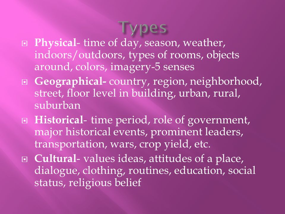  Physical - time of day, season, weather, indoors/outdoors, types of rooms, objects around, colors, imagery-5 senses  Geographical- country, region,