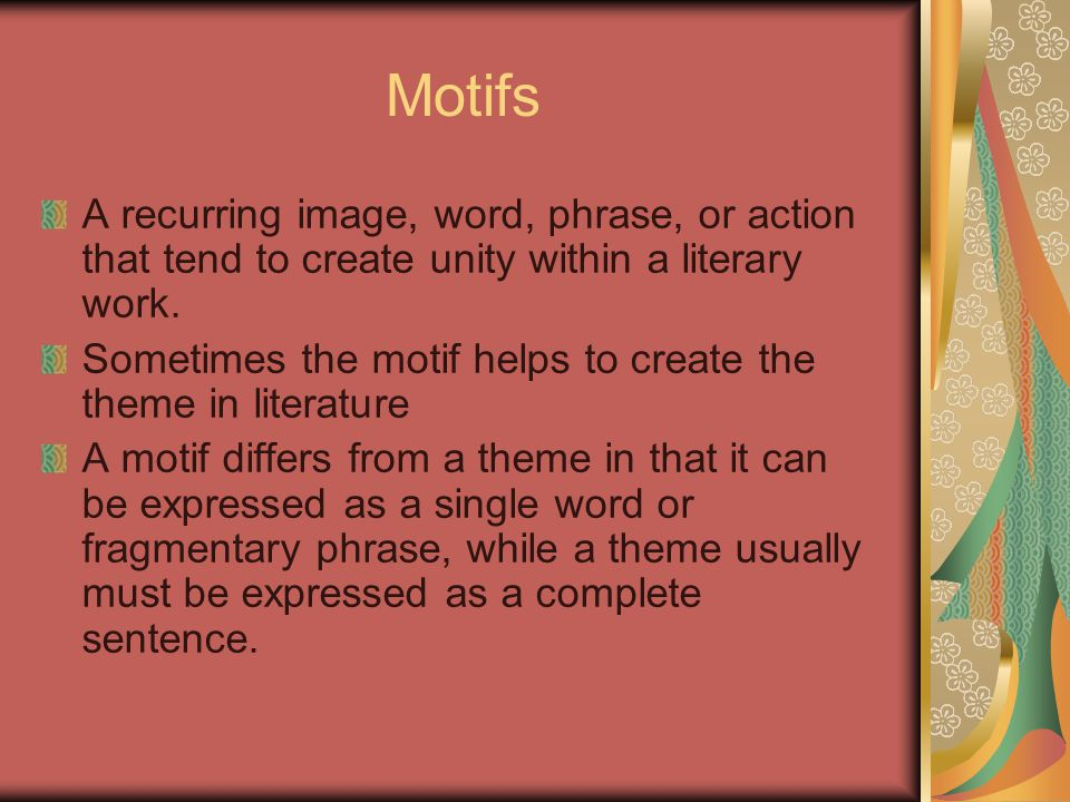 Motifs A recurring image, word, phrase, or action that tend to create unity within a literary work. Sometimes the motif helps to create the theme in l