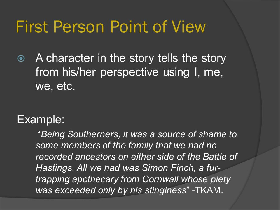 "First Person Point of View  A character in the story tells the story from his/her perspective using I, me, we, etc. Example: ""Being Southerners, it w"