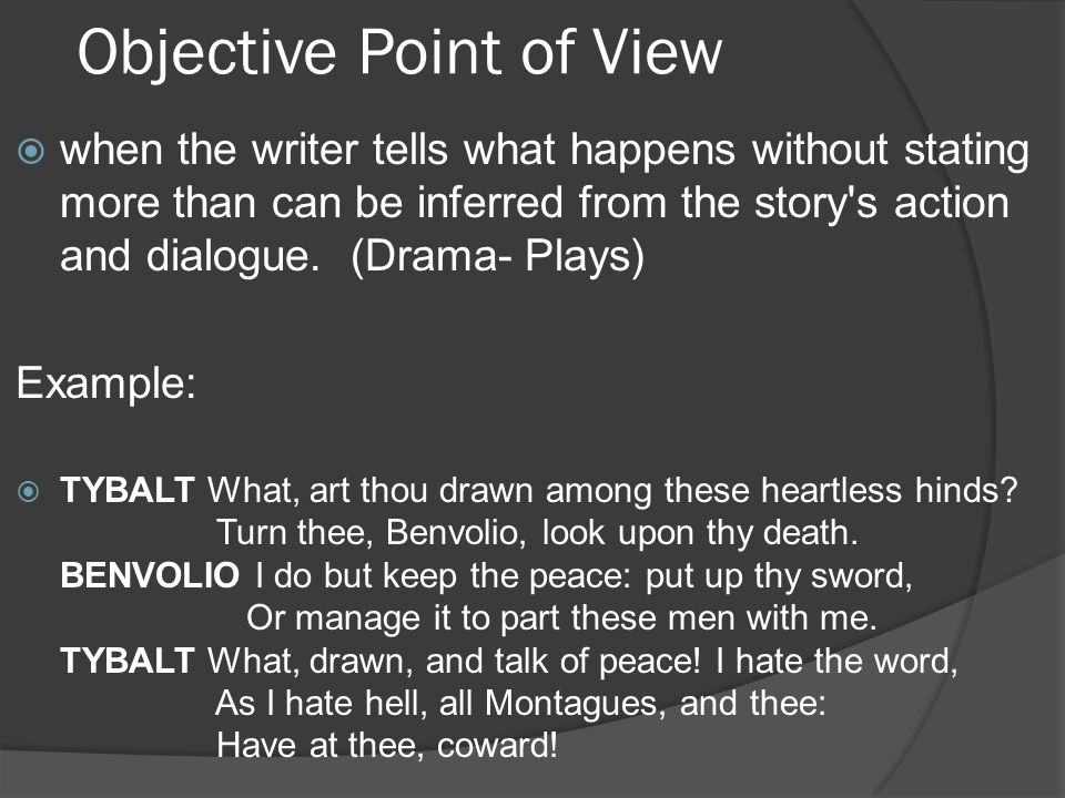 Objective Point of View  when the writer tells what happens without stating more than can be inferred from the story's action and dialogue. (Drama- P