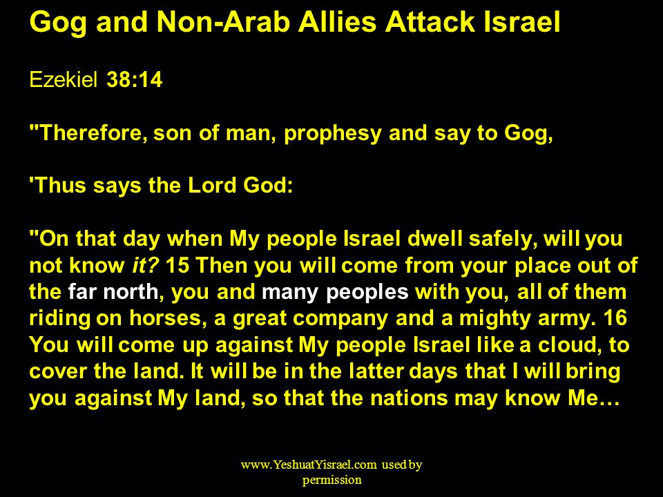 Gog and Non-Arab Allies Attack Israel Ezekiel 38:14 Therefore, son of man, prophesy and say to Gog, Thus says the Lord God: On that day when My people Israel dwell safely, will you not know it.