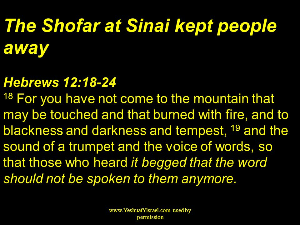 The Shofar at Sinai kept people away Hebrews 12:18-24 18 For you have not come to the mountain that may be touched and that burned with fire, and to blackness and darkness and tempest, 19 and the sound of a trumpet and the voice of words, so that those who heard it begged that the word should not be spoken to them anymore.