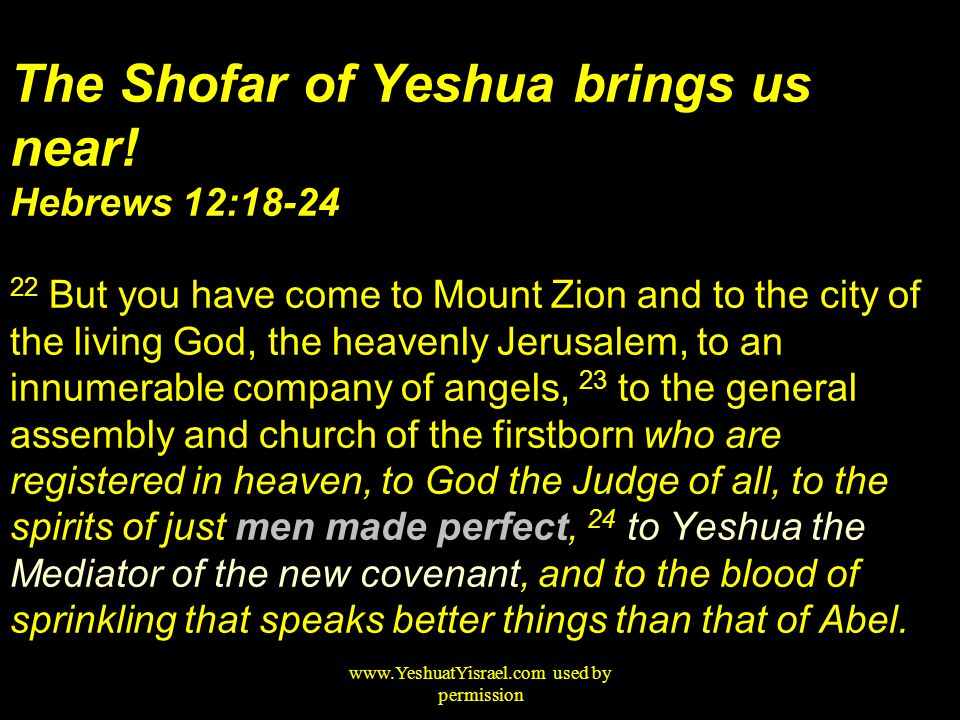 The Shofar of Yeshua brings us near! Hebrews 12:18-24 22 But you have come to Mount Zion and to the city of the living God, the heavenly Jerusalem, to