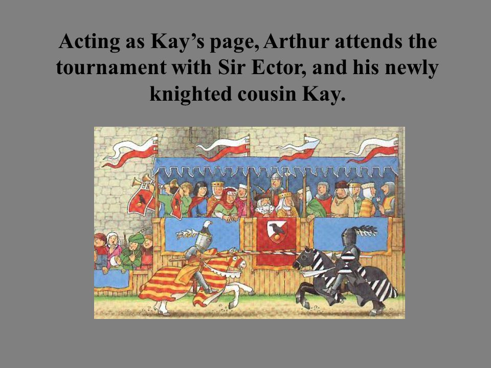 Acting as Kay's page, Arthur attends the tournament with Sir Ector, and his newly knighted cousin Kay.
