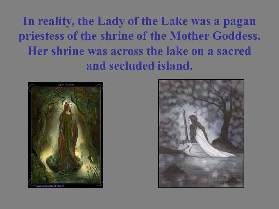 In reality, the Lady of the Lake was a pagan priestess of the shrine of the Mother Goddess.