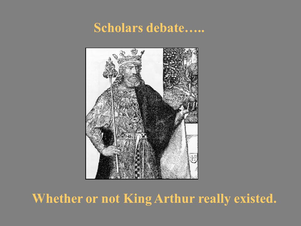 Scholars debate….. Whether or not King Arthur really existed.