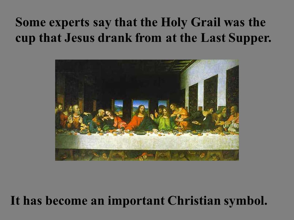 Some experts say that the Holy Grail was the cup that Jesus drank from at the Last Supper.