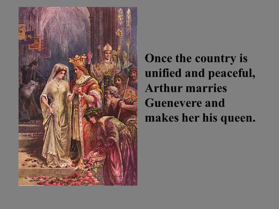 Once the country is unified and peaceful, Arthur marries Guenevere and makes her his queen.
