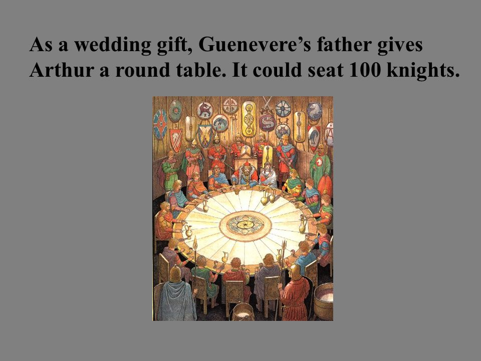 As a wedding gift, Guenevere's father gives Arthur a round table. It could seat 100 knights.