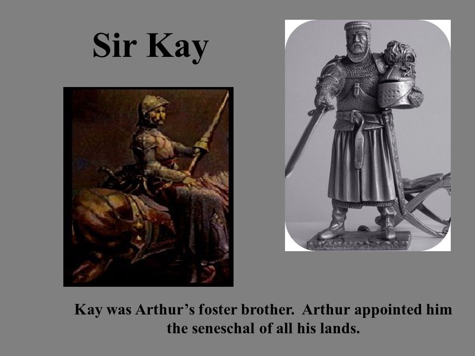 Sir Kay Kay was Arthur's foster brother. Arthur appointed him the seneschal of all his lands.