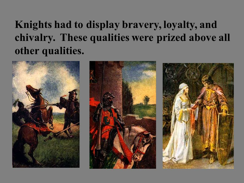 Knights had to display bravery, loyalty, and chivalry.