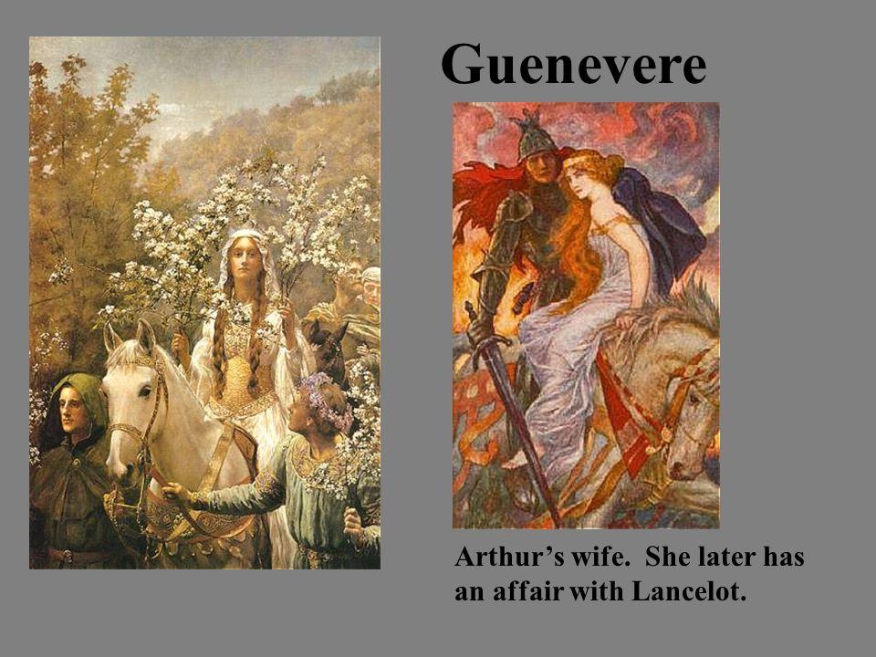 Guenevere Arthur's wife. She later has an affair with Lancelot.