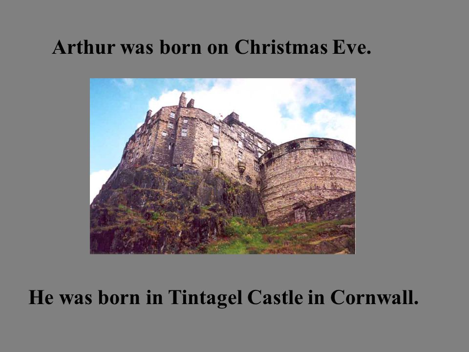 Arthur was born on Christmas Eve. He was born in Tintagel Castle in Cornwall.