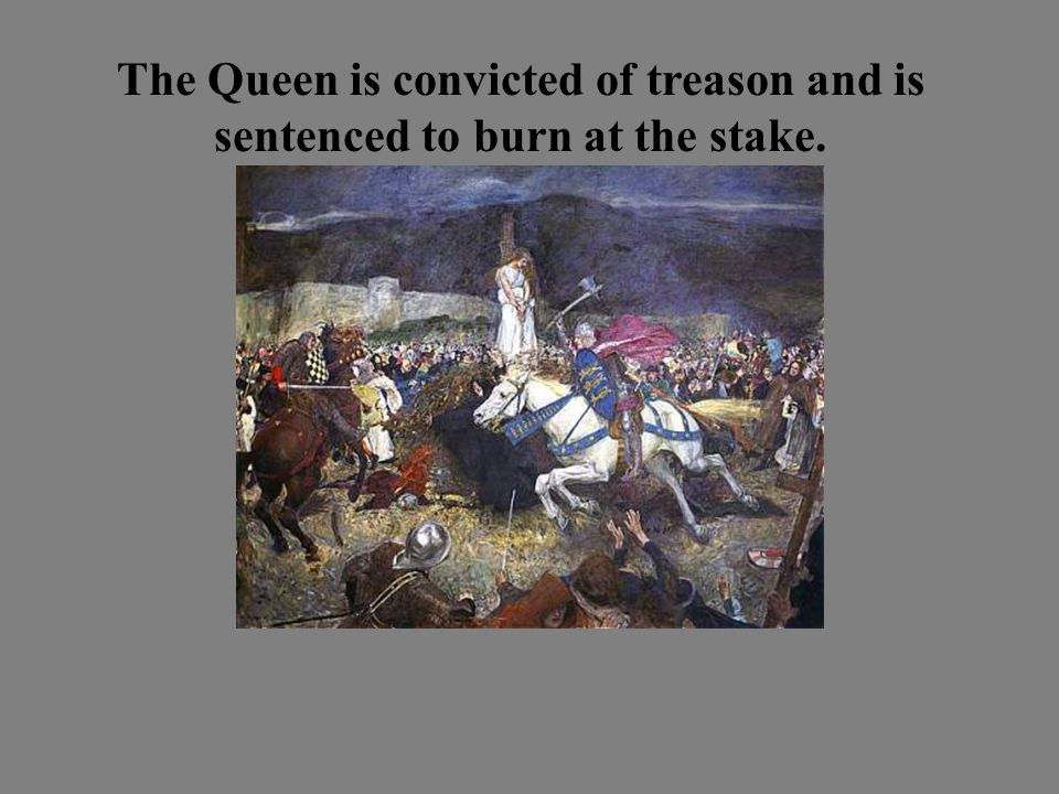 The Queen is convicted of treason and is sentenced to burn at the stake.