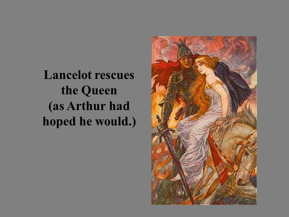 Lancelot rescues the Queen (as Arthur had hoped he would.)