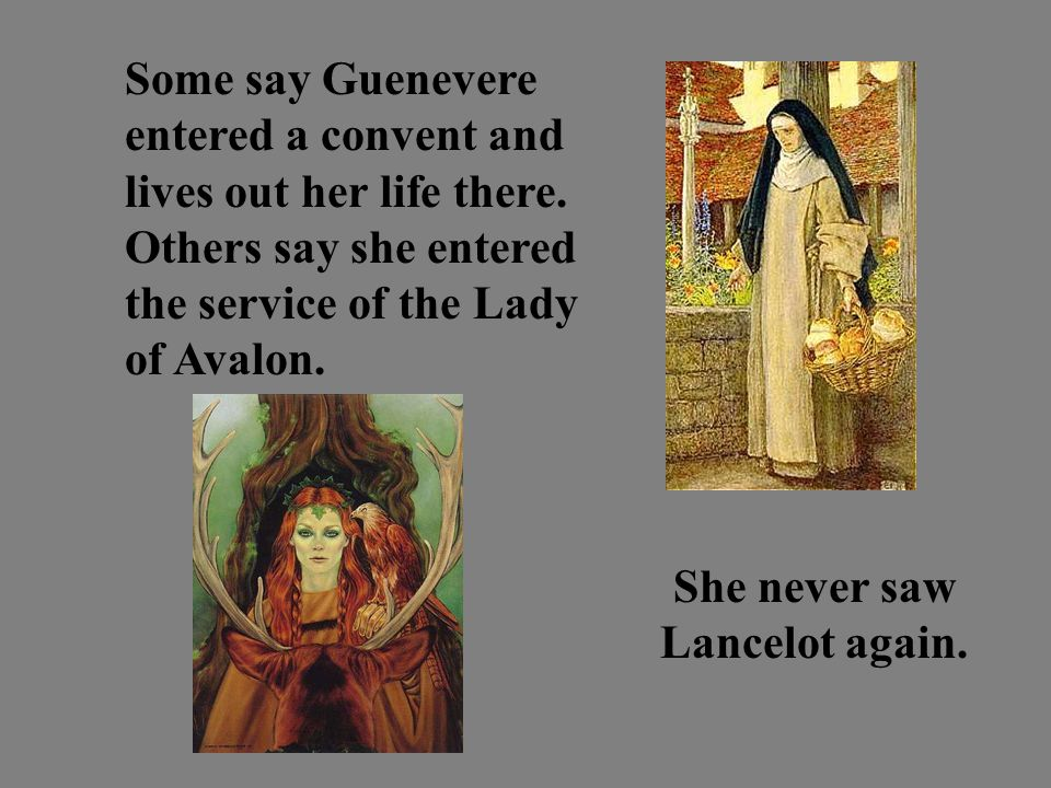 Some say Guenevere entered a convent and lives out her life there.