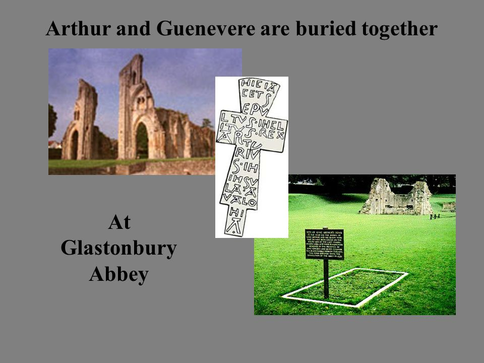 Arthur and Guenevere are buried together At Glastonbury Abbey