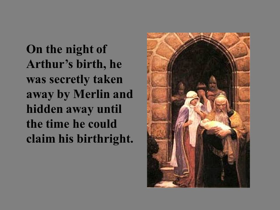 On the night of Arthur's birth, he was secretly taken away by Merlin and hidden away until the time he could claim his birthright.