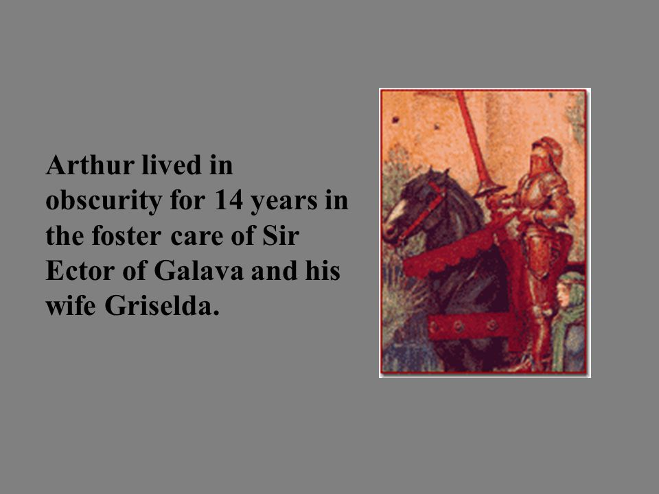 Arthur lived in obscurity for 14 years in the foster care of Sir Ector of Galava and his wife Griselda.