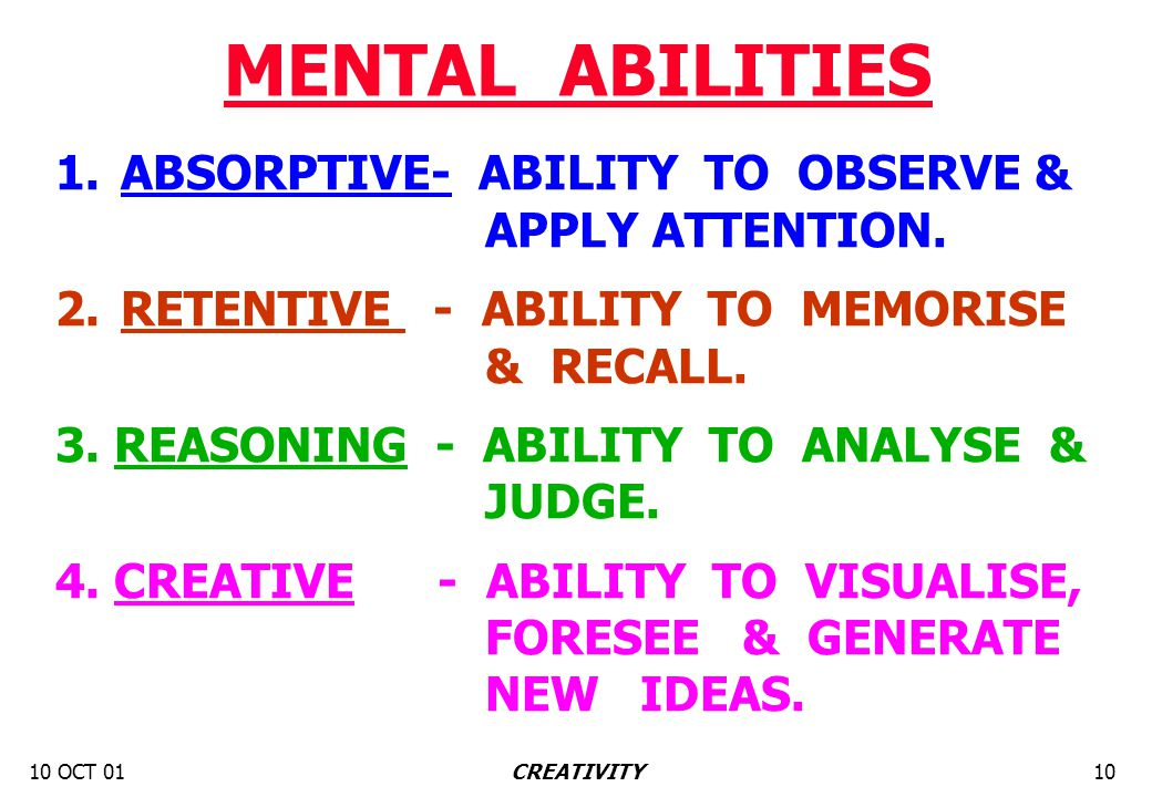 10 OCT 0110CREATIVITY MENTAL ABILITIES 1.ABSORPTIVE- ABILITY TO OBSERVE & APPLY ATTENTION. 2.RETENTIVE - ABILITY TO MEMORISE & RECALL. 3. REASONING -