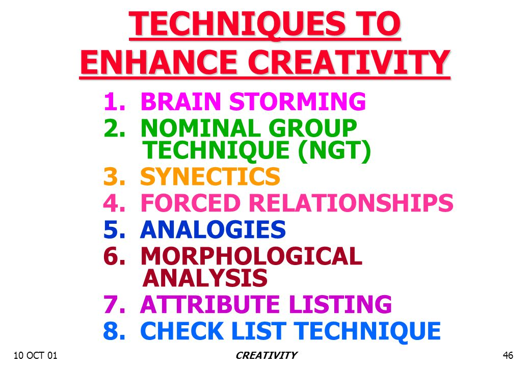 10 OCT 0146CREATIVITY TECHNIQUES TO ENHANCE CREATIVITY 1. BRAIN STORMING 2. NOMINAL GROUP TECHNIQUE (NGT) 3. SYNECTICS 4. FORCED RELATIONSHIPS 5. ANAL