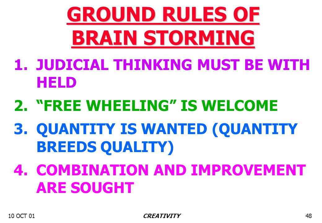 "10 OCT 0148CREATIVITY GROUND RULES OF BRAIN STORMING 1. JUDICIAL THINKING MUST BE WITH HELD 2. ""FREE WHEELING"" IS WELCOME 3. QUANTITY IS WANTED (QUANT"