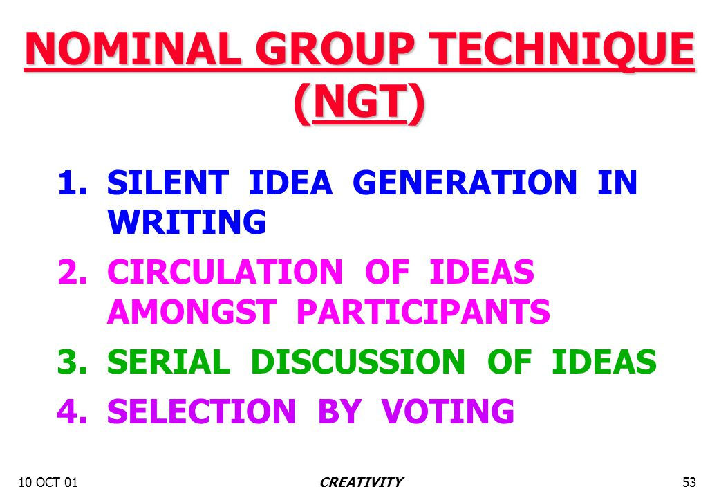 10 OCT 0153CREATIVITY NOMINAL GROUP TECHNIQUE (NGT) 1. SILENT IDEA GENERATION IN WRITING 2. CIRCULATION OF IDEAS AMONGST PARTICIPANTS 3. SERIAL DISCUS