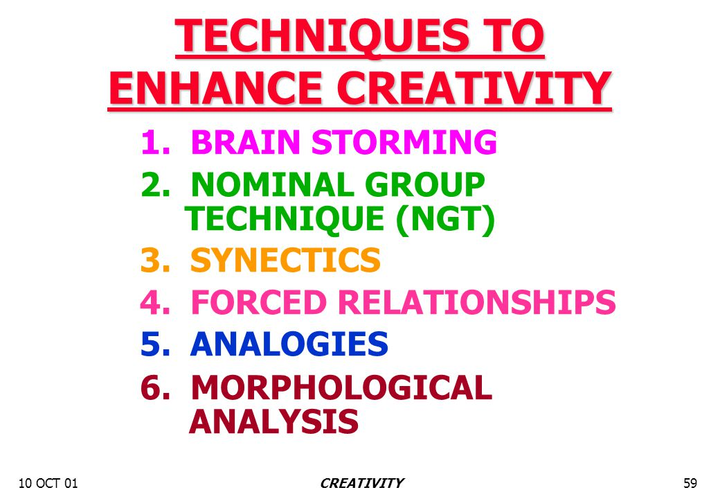 10 OCT 0159CREATIVITY TECHNIQUES TO ENHANCE CREATIVITY 1. BRAIN STORMING 2. NOMINAL GROUP TECHNIQUE (NGT) 3. SYNECTICS 4. FORCED RELATIONSHIPS 5. ANAL